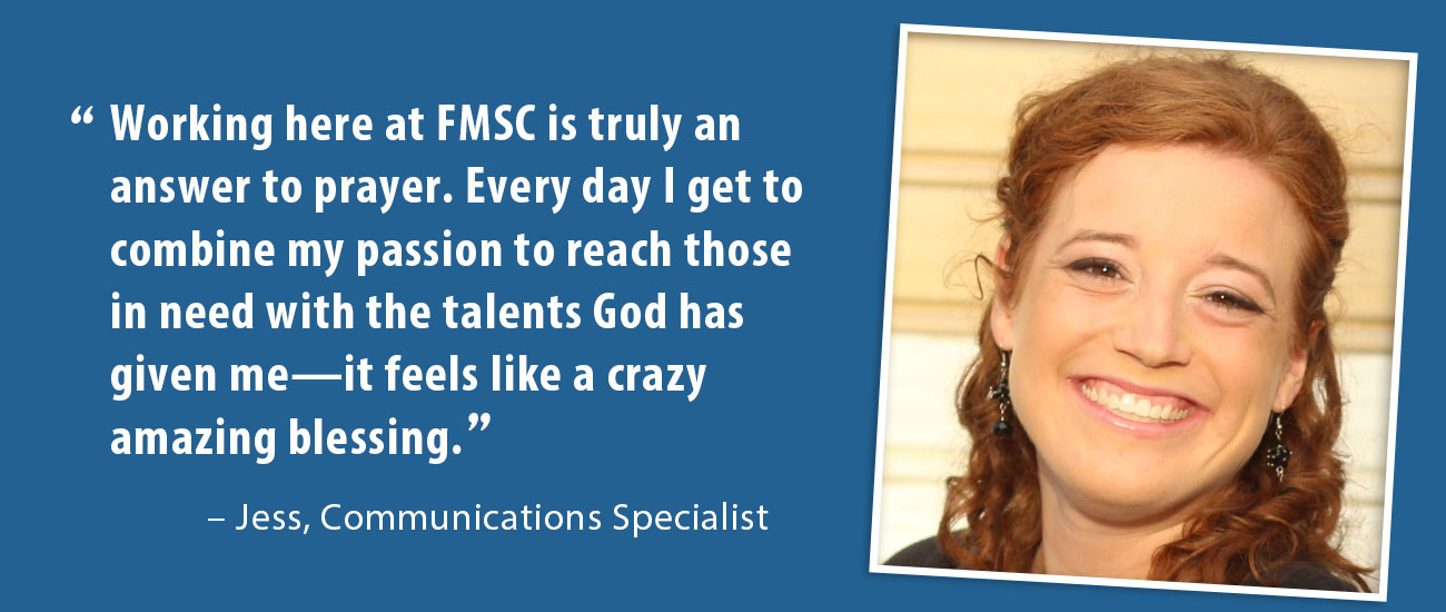 Working here at FMSC is truly an answer to prayer. Every day I get to combine my passion to reach those in need with the talents God has given me—it feels like a crazy amazing blessing. – Jess, Communications Specialist