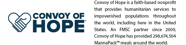Convoy of Hope is a faith-based nonprofitthat provides humanitarian services toimpoverished populations throughoutthe world, including here in the UnitedStates. An FMSC partner since 2009,Convoy of Hope has provided 298,674,504MannaPack™ meals around the world.