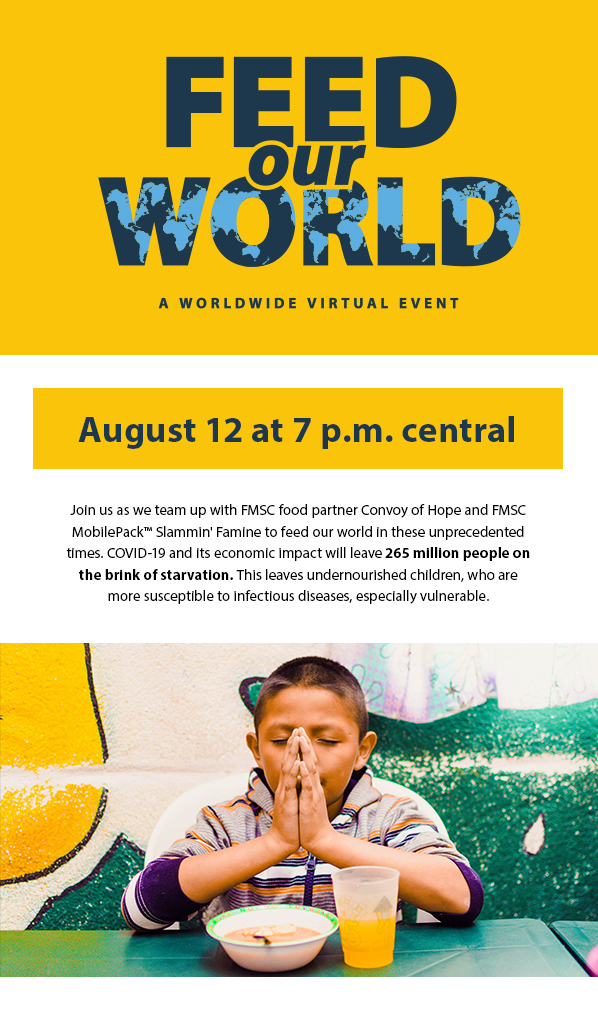 Feed Our World - A worldwide virtual event. August 12 at 7 p.m. central. Join us as we team up with FMSC food partner Convoy of Hope and FMSCMobilePack™ Slammin' Famine to feed our world in these unprecedentedtimes. COVID-19 and its economic impact will leave 265 million people onthe brink of starvation. This leaves undernourished children, who aremore susceptible to infectious diseases, especially vulnerable.