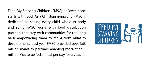 Feed My Starving Children (FMSC) believes hope starts with food. As a Christian nonprofit, FMSC is dedicated to seeing every child whole in body and spirit. FMSC works with food distribution partners that stay with communities for the long haul, empowering them to move from relief to development.  Last year FMSC provided over 368 million meals to partners enabling more than 1 million kids to be fed a meal per day for a year.