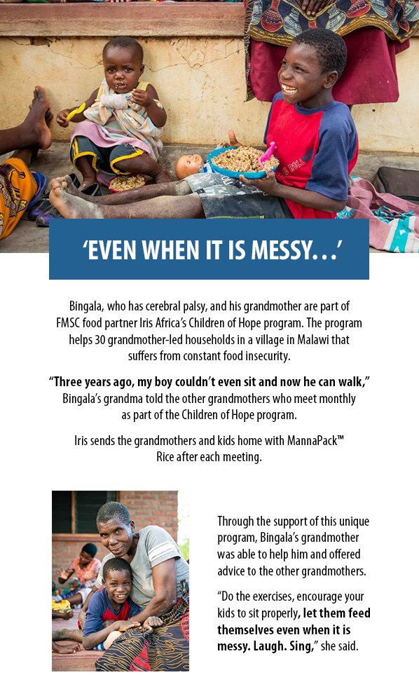 """'EVEN WHEN IT IS MESSY…' Bingala, who has cerebral palsy, and his grandmother are part ofFMSC food partner Iris Africa's Children of Hope program. The programhelps 30 grandmother-led households in a village in Malawi thatsuffers from constant food insecurity.  """"Three years ago, my boy couldn't even sit and now he can walk,""""Bingala's grandma told the other grandmothers who meet monthlyas part of the Children of Hope program. Iris sends the grandmothers and kids home with MannaPack™ Rice after each meeting. Through the support of this uniqueprogram, Bingala's grandmotherwas able to help him and offeredadvice to the other grandmothers. """"Do the exercises, encourage yourkids to sit properly, let them feed themselves even when it ismessy. Laugh. Sing,"""" she said."""