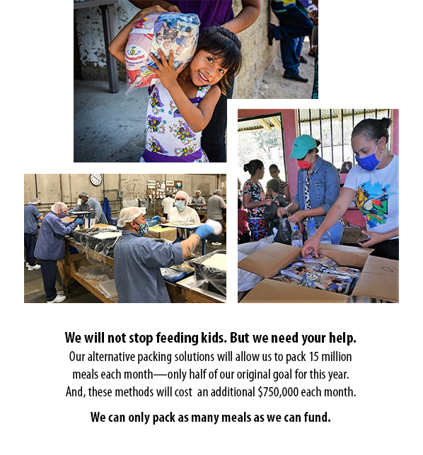 We will not stop feeding kids. But we need your help. Our alternative packing solutions will allow us to pack 15 million meals each month—only half of our original goal for this year. And, these methods will cost  an additional $750,000 each month. We can only pack as many meals as we can fund.