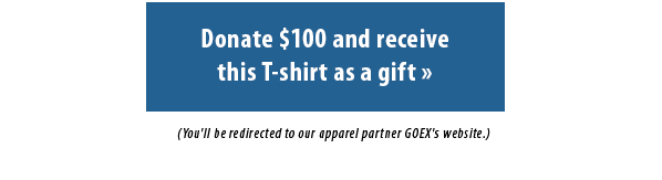 Donate $100 and receivethis T-shirt as a gift.  You'll be redirected to our apparel partner GOEX's website.