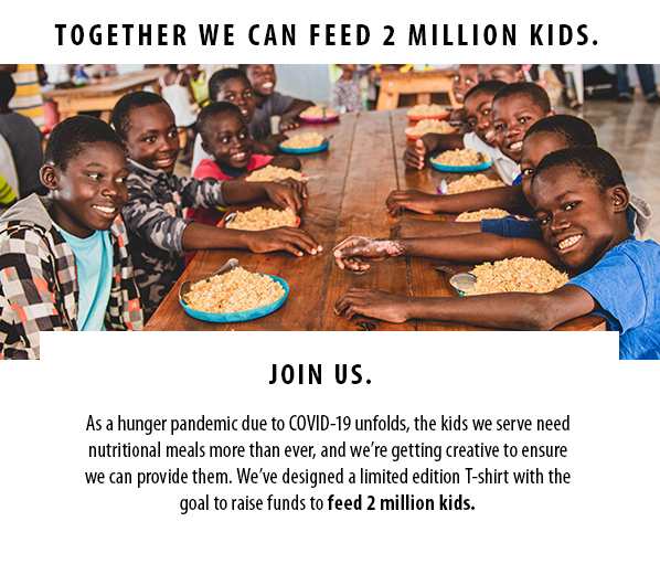 TOGETHER WE CAN FEED 2 MILLION KIDS. Join us. As a hunger pandemic due to COVID-19 unfolds, the kids we serve neednutritional meals more than ever, and we're getting creative to ensurewe can provide them. We've designed a limited edition T-shirt with thegoal to raise funds to feed 2 million kids.