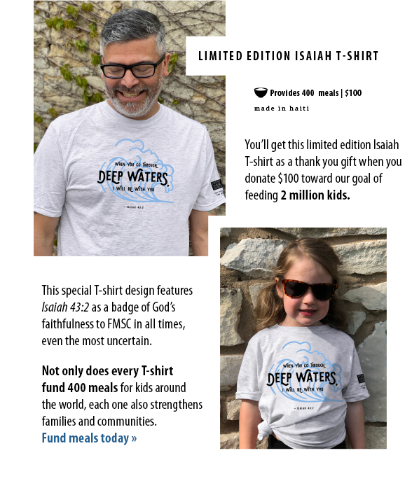 You'll get this limited edition IsaiahT-shirt as a thank you gift when you donate $100 toward our goal offeeding 2 million kids. This special T-shirt design featuresIsaiah 43:2 as a badge of God'sfaithfulness to FMSC in all times,even the most uncertain.  Not only does every T-shirtfund 400 meals for kids aroundthe world, each one also strengthensfamilies and communities.Fund meals today »