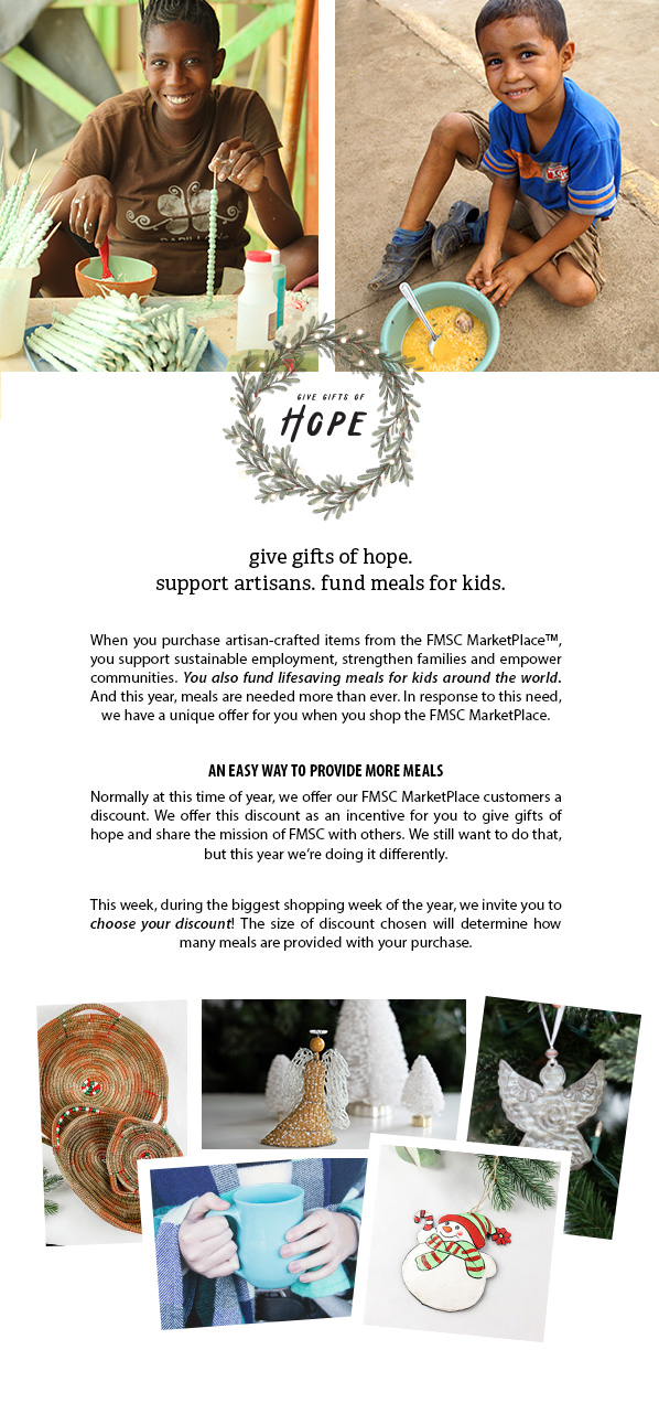 give gifts of hope. support artisans. fund meals for kids. When you purchase artisan-crafted items from the FMSC MarketPlace™, you support sustainable employment, strengthen families and empower communities. You also fund lifesaving meals for kids around the world. And this year, meals are needed more than ever. In response to this need, we have a unique offer for you when you shop the FMSC MarketPlace.  AN EASY WAY TO PROVIDE MORE MEALS Normally at this time of year, we offer our FMSC MarketPlace customers a discount. We offer this discount as an incentive for you to give gifts of hope and share the mission of FMSC with others. We still want to do that, but this year we're doing it differently.  This week, during the biggest shopping week of the year, we invite you to choose your discount! The size of discount chosen will determine how many meals are provided with your purchase.