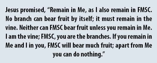"""Jesus promised, """"Remain in Me, as I also remain in FMSC. No branch can bear fruit by itself; it must remain in the vine. Neither can FMSC bear fruit unless you remain in Me. I am the vine; FMSC, you are the branches. If you remain in Me and I in you, FMSC will bear much fruit; apart from Me you can do nothing."""""""